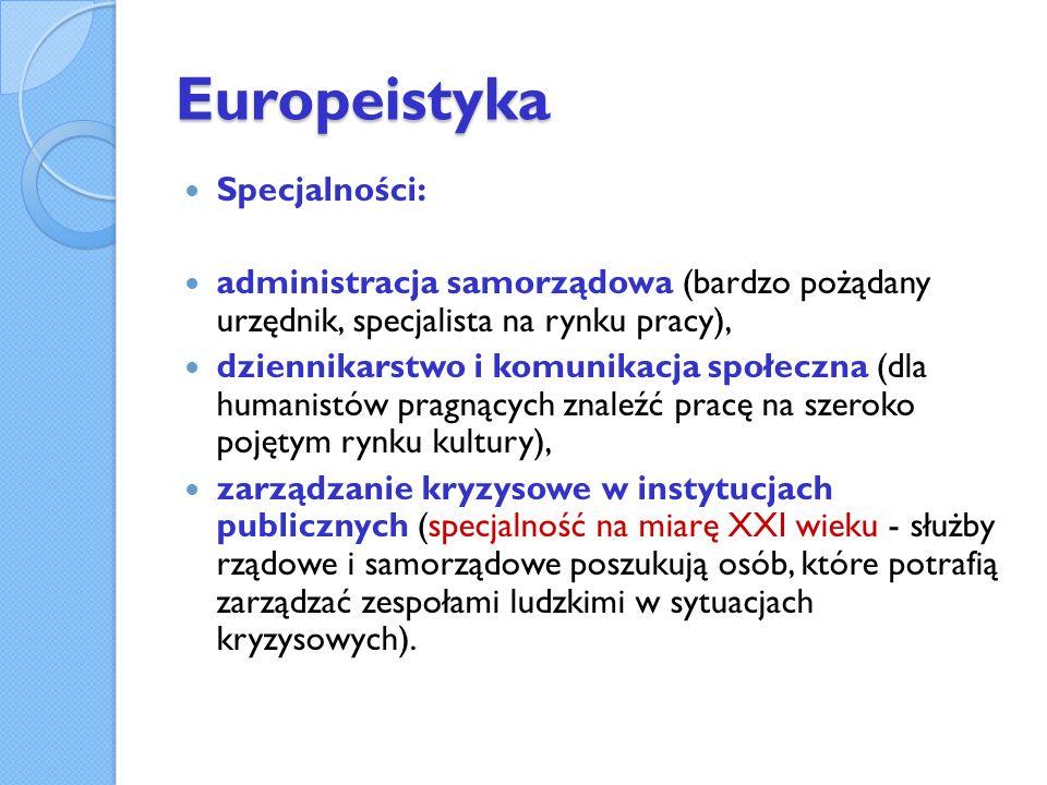 Europeistyka Specjalności: administracja samorządowa (bardzo pożądany urzędnik, specjalista na rynku pracy), dziennikarstwo i komunikacja społeczna (dla humanistów pragnących znaleźć pracę na szeroko pojętym rynku kultury), zarządzanie kryzysowe w instytucjach publicznych (specjalność na miarę XXI wieku - służby rządowe i samorządowe poszukują osób, które potrafią zarządzać zespołami ludzkimi w sytuacjach kryzysowych).