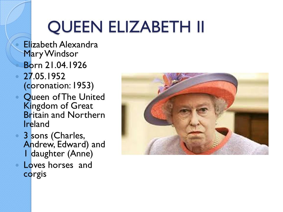 QUEEN ELIZABETH II Elizabeth Alexandra Mary Windsor Born 21.04.1926 27.05.1952 (coronation: 1953) Queen of The United Kingdom of Great Britain and Northern Ireland 3 sons (Charles, Andrew, Edward) and 1 daughter (Anne) Loves horses and corgis