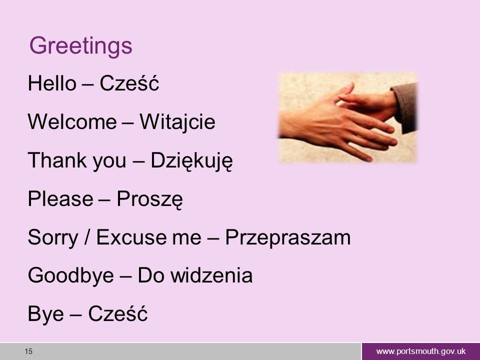www.portsmouth.gov.uk 15 Greetings Hello – Cześć Welcome – Witajcie Thank you – Dziękuję Please – Proszę Sorry / Excuse me – Przepraszam Goodbye – Do widzenia Bye – Cześć