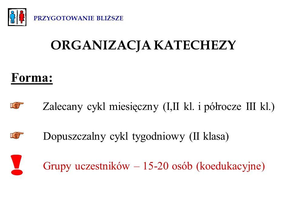 PRZYGOTOWANIE BLIŻSZE ORGANIZACJA KATECHEZY Forma: Dopuszczalny cykl tygodniowy (II klasa) Grupy uczestników – 15-20 osób (koedukacyjne) Zalecany cykl miesięczny (I,II kl.