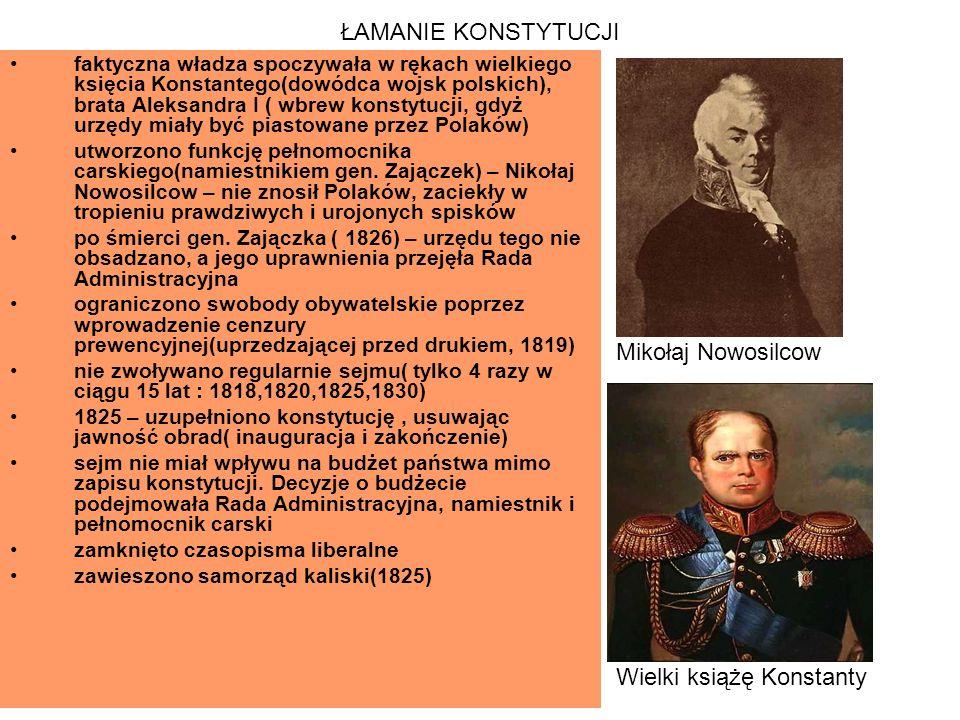 ŁAMANIE KONSTYTUCJI faktyczna władza spoczywała w rękach wielkiego księcia Konstantego(dowódca wojsk polskich), brata Aleksandra I ( wbrew konstytucji, gdyż urzędy miały być piastowane przez Polaków) utworzono funkcję pełnomocnika carskiego(namiestnikiem gen.