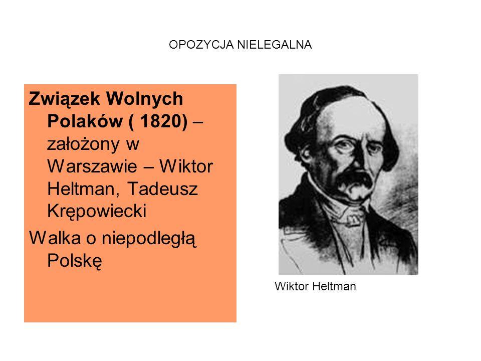 OPOZYCJA NIELEGALNA Związek Wolnych Polaków ( 1820) – założony w Warszawie – Wiktor Heltman, Tadeusz Krępowiecki Walka o niepodległą Polskę Wiktor Heltman