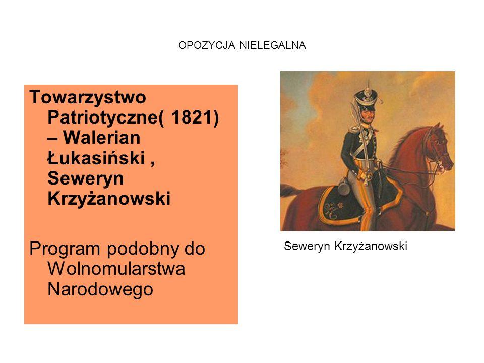 OPOZYCJA NIELEGALNA Towarzystwo Patriotyczne( 1821) – Walerian Łukasiński, Seweryn Krzyżanowski Program podobny do Wolnomularstwa Narodowego Seweryn Krzyżanowski