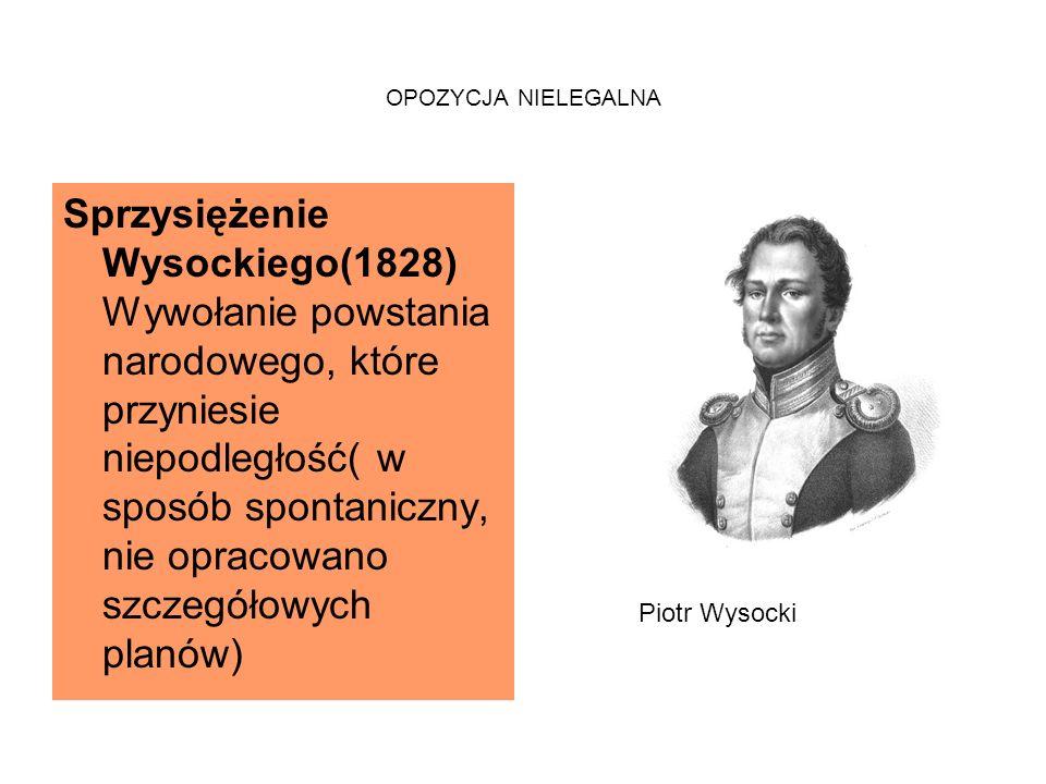 OPOZYCJA NIELEGALNA Sprzysiężenie Wysockiego(1828) Wywołanie powstania narodowego, które przyniesie niepodległość( w sposób spontaniczny, nie opracowano szczegółowych planów) Piotr Wysocki