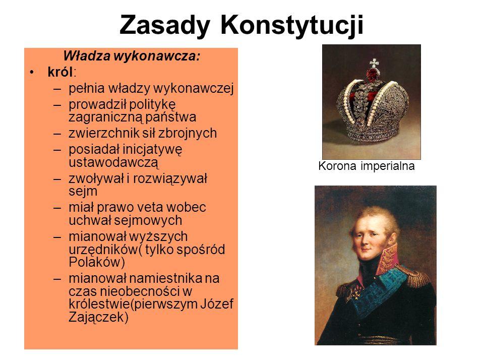 Zasady Konstytucji Władza wykonawcza: król: –pełnia władzy wykonawczej –prowadził politykę zagraniczną państwa –zwierzchnik sił zbrojnych –posiadał inicjatywę ustawodawczą –zwoływał i rozwiązywał sejm –miał prawo veta wobec uchwał sejmowych –mianował wyższych urzędników( tylko spośród Polaków) –mianował namiestnika na czas nieobecności w królestwie(pierwszym Józef Zajączek) Korona imperialna