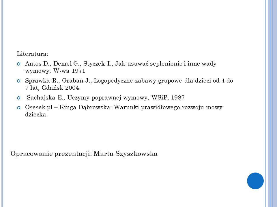 Literatura: Antos D., Demel G., Styczek I., Jak usuwać seplenienie i inne wady wymowy, W-wa 1971 Sprawka R., Graban J., Logopedyczne zabawy grupowe dla dzieci od 4 do 7 lat, Gdańsk 2004 Sachajska E., Uczymy poprawnej wymowy, WSiP, 1987 Osesek.pl – Kinga Dąbrowska: Warunki prawidłowego rozwoju mowy dziecka.