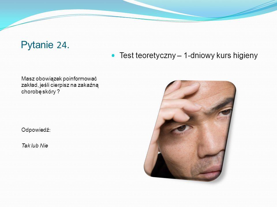Pytanie 24. Masz obowiązek poinformować zakład, jeśli cierpisz na zakaźną chorobę skóry .