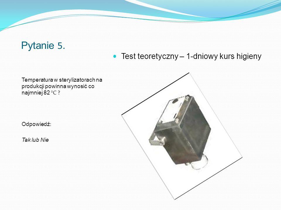 Pytanie 5. Temperatura w sterylizatorach na produkcji powinna wynosić co najmniej 82 °C .