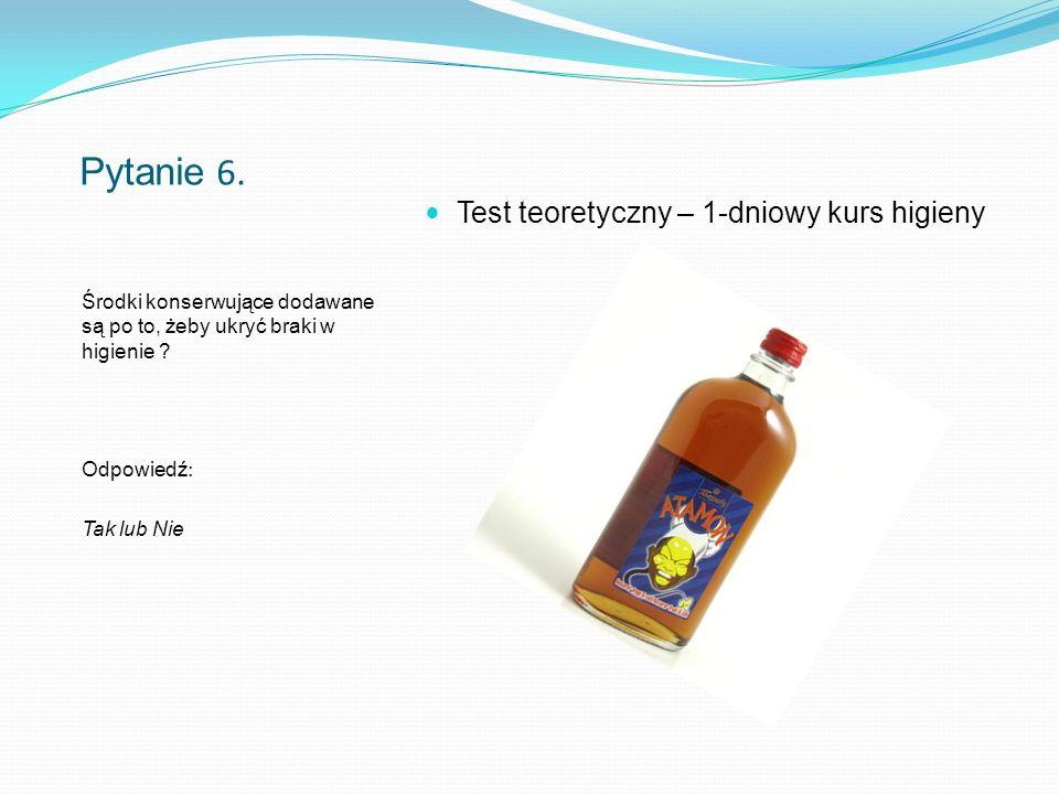 Pytanie 6. Środki konserwujące dodawane są po to, żeby ukryć braki w higienie .