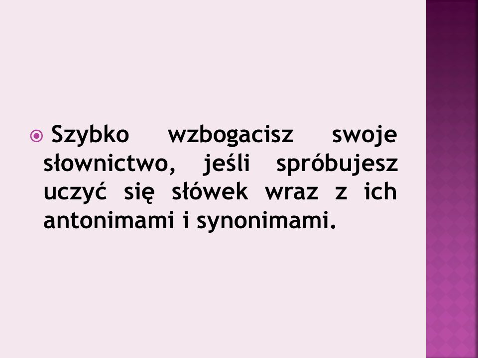  Szybko wzbogacisz swoje słownictwo, jeśli spróbujesz uczyć się słówek wraz z ich antonimami i synonimami.