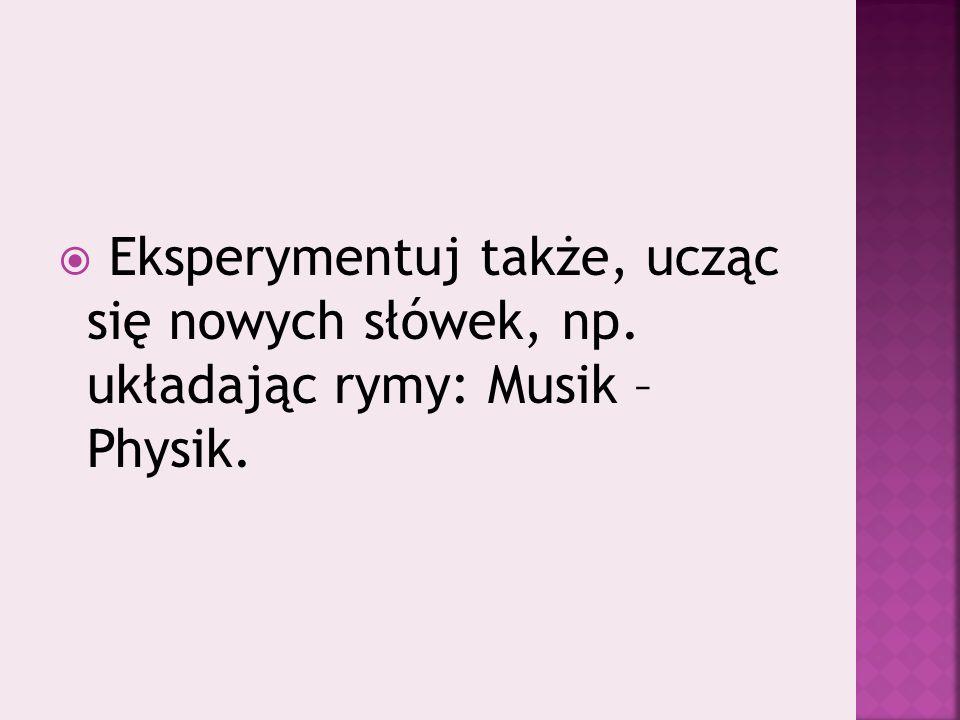  Eksperymentuj także, ucząc się nowych słówek, np. układając rymy: Musik – Physik.