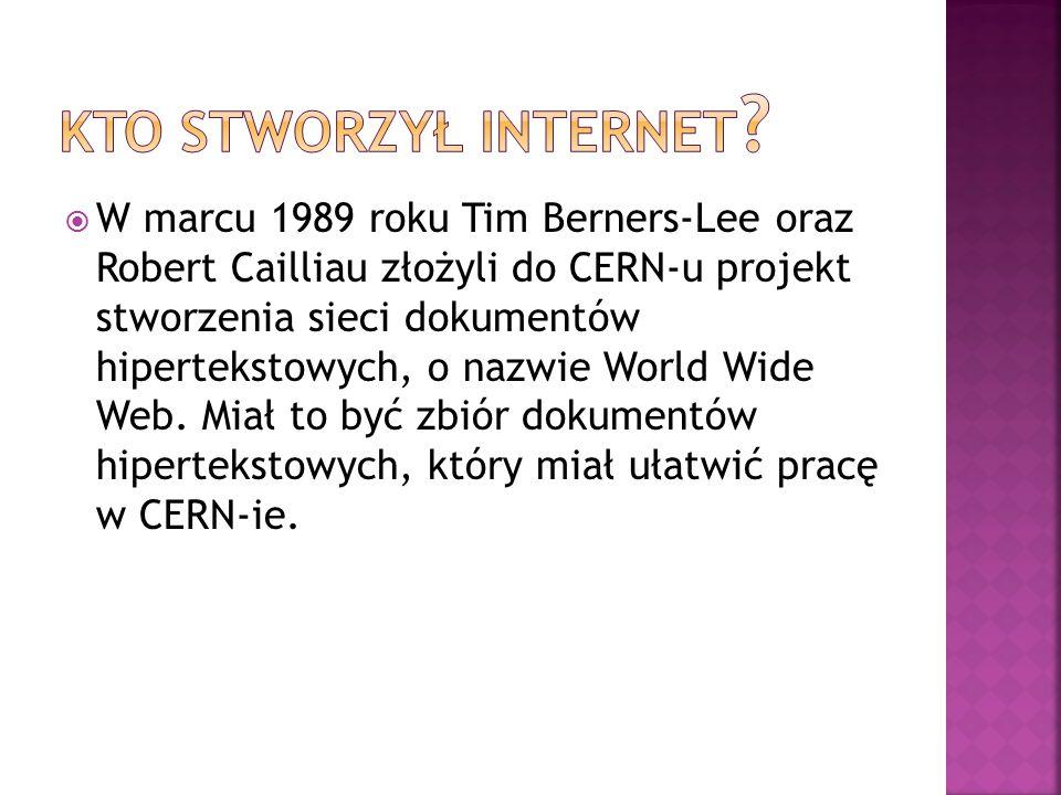  W marcu 1989 roku Tim Berners-Lee oraz Robert Cailliau złożyli do CERN-u projekt stworzenia sieci dokumentów hipertekstowych, o nazwie World Wide We