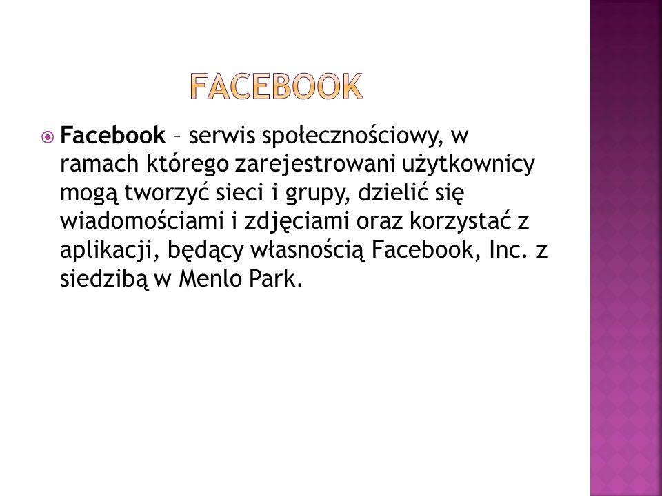  Facebook – serwis społecznościowy, w ramach którego zarejestrowani użytkownicy mogą tworzyć sieci i grupy, dzielić się wiadomościami i zdjęciami oraz korzystać z aplikacji, będący własnością Facebook, Inc.