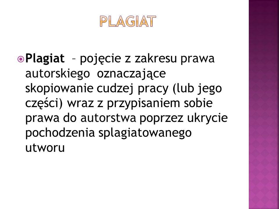  Plagiat – pojęcie z zakresu prawa autorskiego oznaczające skopiowanie cudzej pracy (lub jego części) wraz z przypisaniem sobie prawa do autorstwa po