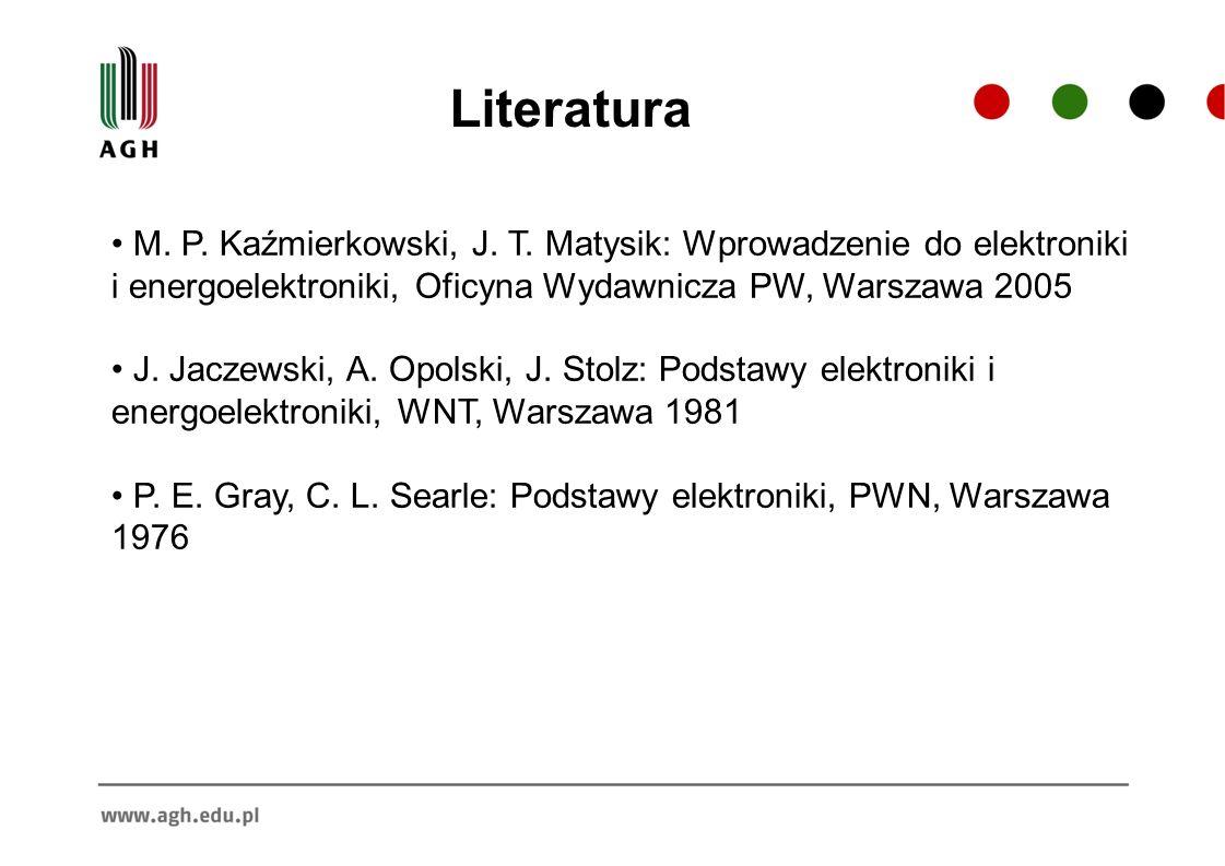 Literatura M. P. Kaźmierkowski, J. T. Matysik: Wprowadzenie do elektroniki i energoelektroniki, Oficyna Wydawnicza PW, Warszawa 2005 J. Jaczewski, A.