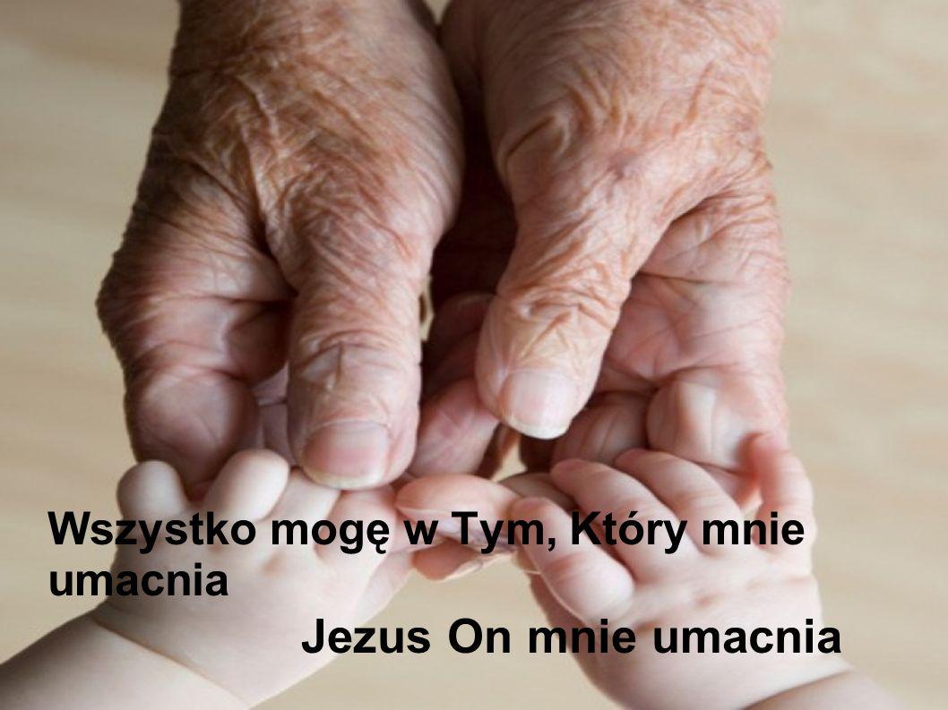 Wszystko mogę w Tym, Który mnie umacnia Jezus On mnie umacnia