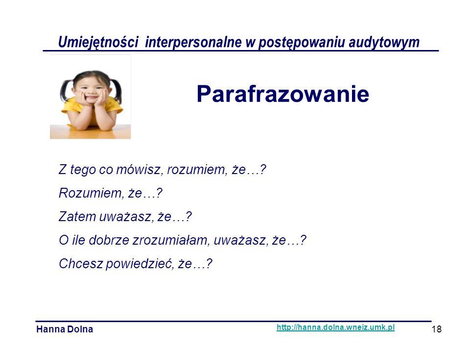 Umiejętności interpersonalne w postępowaniu audytowym Hanna Dolna http://hanna.dolna.wneiz.umk.pl Parafrazowanie Z tego co mówisz, rozumiem, że….
