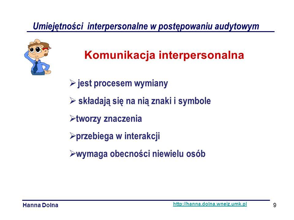 Umiejętności interpersonalne w postępowaniu audytowym Hanna Dolna http://hanna.dolna.wneiz.umk.pl Komunikacja interpersonalna  jest procesem wymiany  składają się na nią znaki i symbole  tworzy znaczenia  przebiega w interakcji  wymaga obecności niewielu osób 9