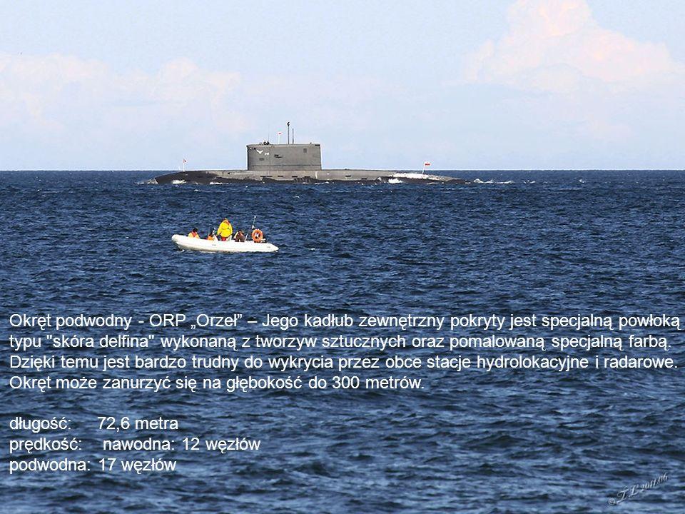 """Okręt podwodny - ORP """"Orzeł – Jego kadłub zewnętrzny pokryty jest specjalną powłoką typu skóra delfina wykonaną z tworzyw sztucznych oraz pomalowaną specjalną farbą."""