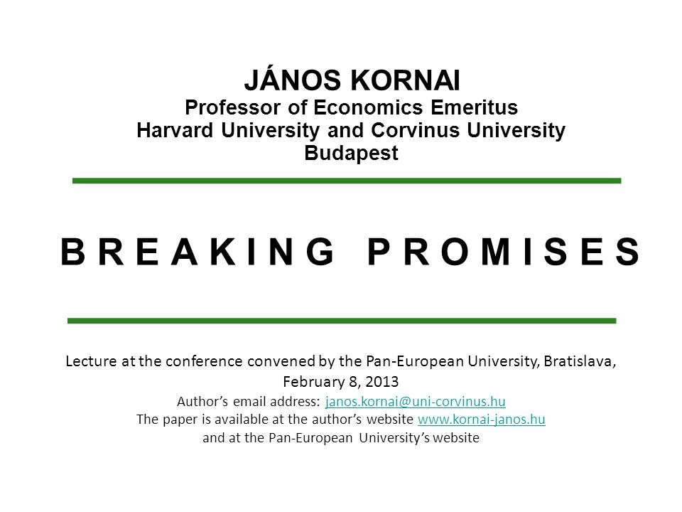 B R E A K I N G P R O M I S E S JÁNOS KORNAI Professor of Economics Emeritus Harvard University and Corvinus University Budapest Lecture at the confer