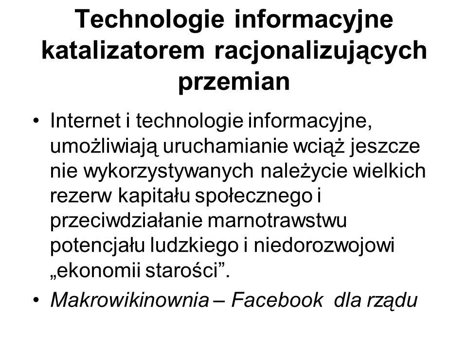 """Technologie informacyjne katalizatorem racjonalizujących przemian Internet i technologie informacyjne, umożliwiają uruchamianie wciąż jeszcze nie wykorzystywanych należycie wielkich rezerw kapitału społecznego i przeciwdziałanie marnotrawstwu potencjału ludzkiego i niedorozwojowi """"ekonomii starości ."""