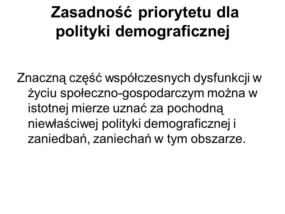 Zasadność priorytetu dla polityki demograficznej Znaczną część współczesnych dysfunkcji w życiu społeczno-gospodarczym można w istotnej mierze uznać za pochodną niewłaściwej polityki demograficznej i zaniedbań, zaniechań w tym obszarze.