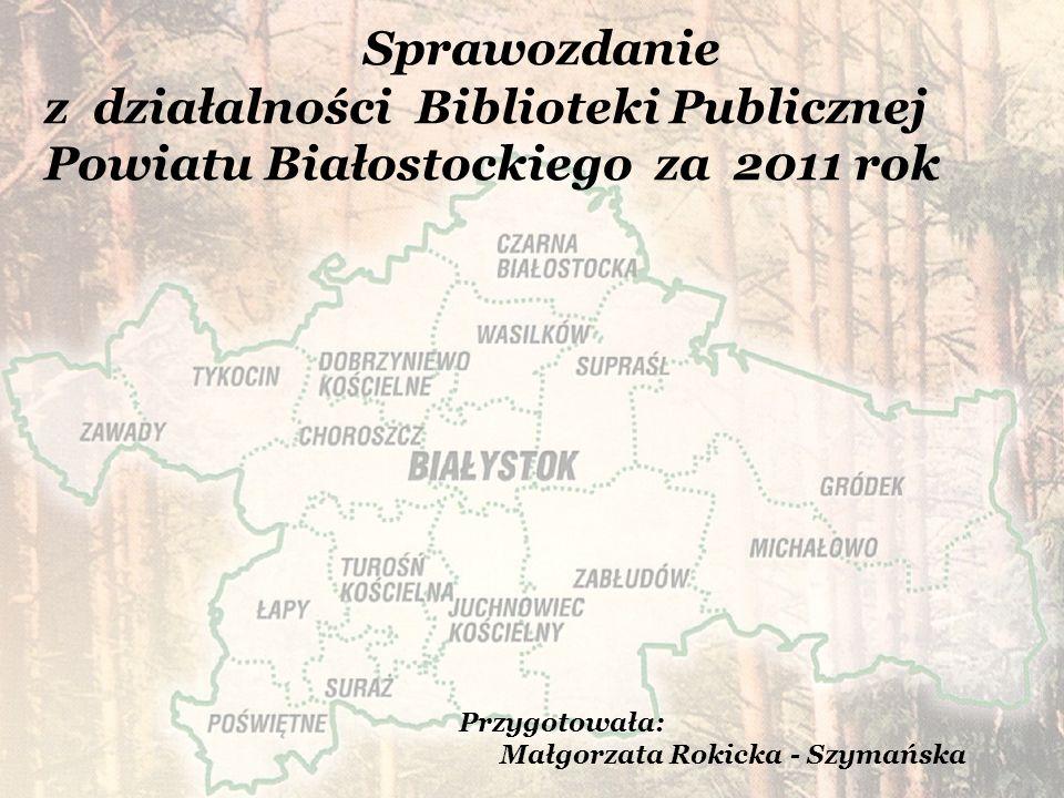 Sprawozdanie z działalności Biblioteki Publicznej Powiatu Białostockiego za 2011 rok Przygotowała: Małgorzata Rokicka - Szymańska