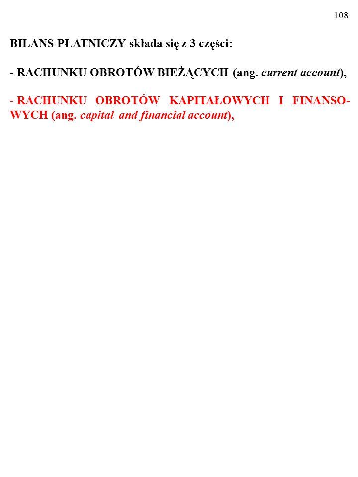 107 BILANS PŁATNICZY składa się z 3 części: - RACHUNKU OBROTÓW BIEŻĄCYCH (ang. current account),