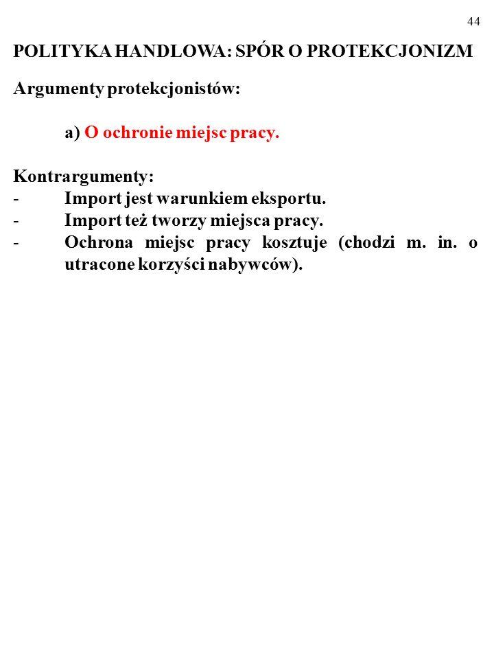 43 POLITYKA HANDLOWA: SPÓR O PROTEKCJONIZM Argumenty protekcjonistów: a) O ochronie miejsc pracy.