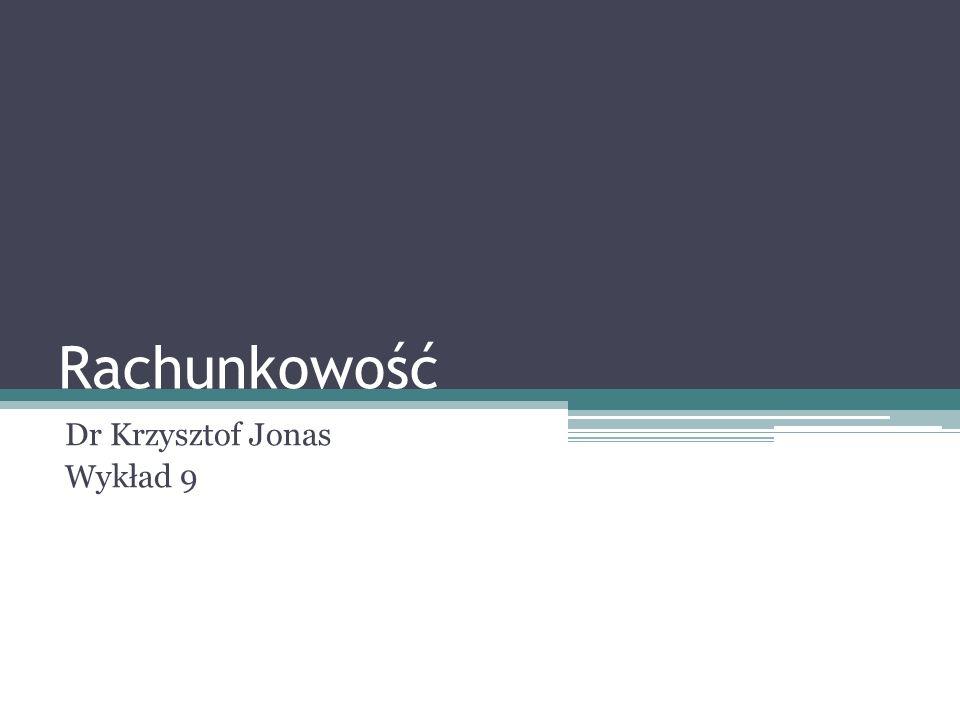 Rachunkowość Dr Krzysztof Jonas Wykład 9
