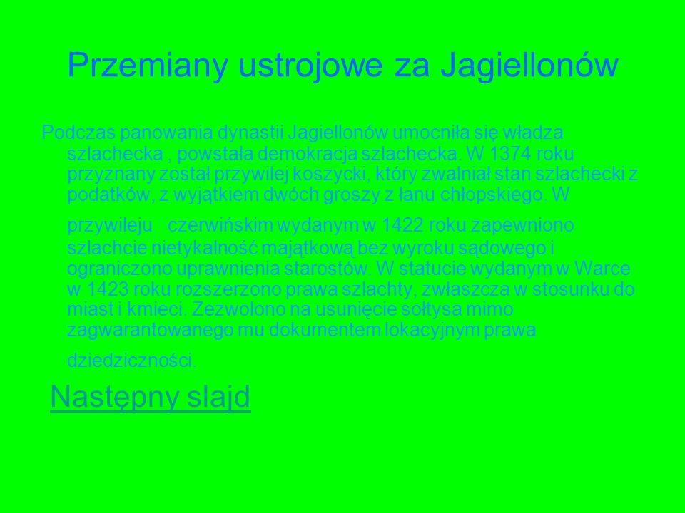 Przemiany ustrojowe za Jagiellonów Podczas panowania dynastii Jagiellonów umocniła się władza szlachecka, powstała demokracja szlachecka.