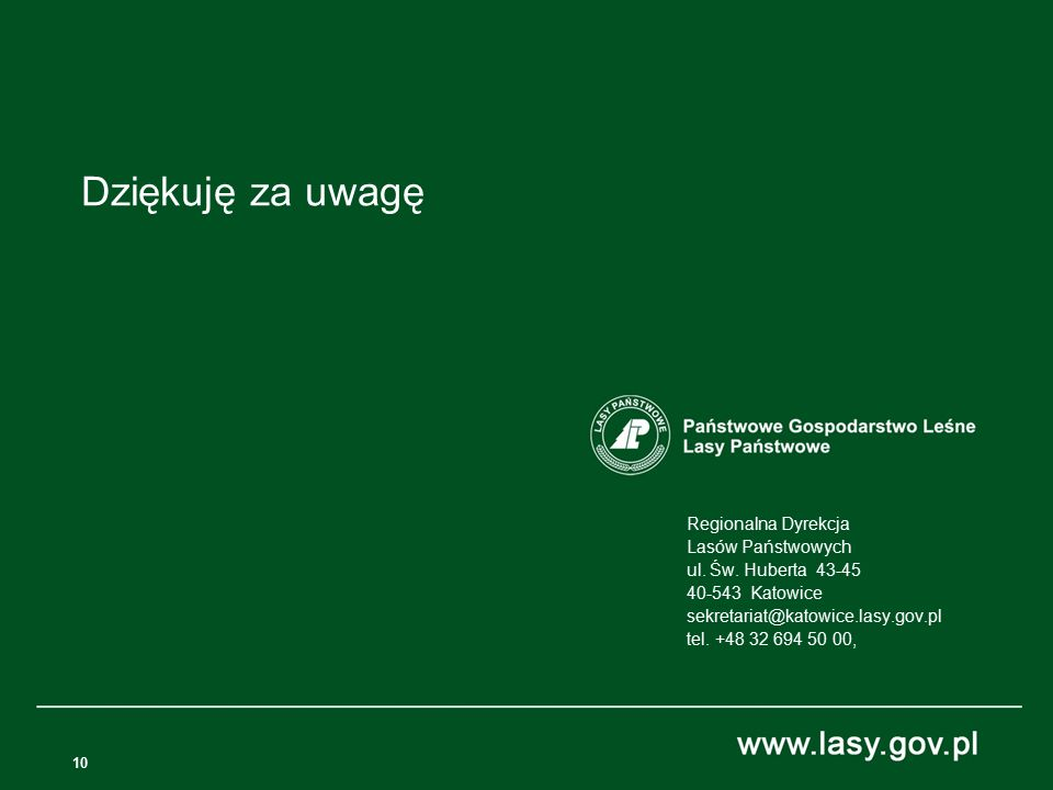 10 Regionalna Dyrekcja Lasów Państwowych ul. Św. Huberta 43-45 40-543 Katowice sekretariat@katowice.lasy.gov.pl tel. +48 32 694 50 00, Dziękuję za uwa