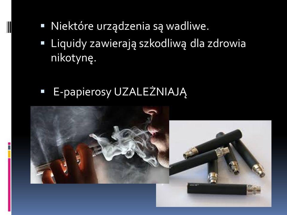  Niektóre urządzenia są wadliwe.  Liquidy zawierają szkodliwą dla zdrowia nikotynę.