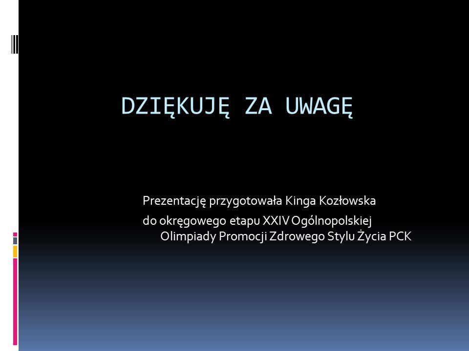 DZIĘKUJĘ ZA UWAGĘ Prezentację przygotowała Kinga Kozłowska do okręgowego etapu XXIV Ogólnopolskiej Olimpiady Promocji Zdrowego Stylu Życia PCK