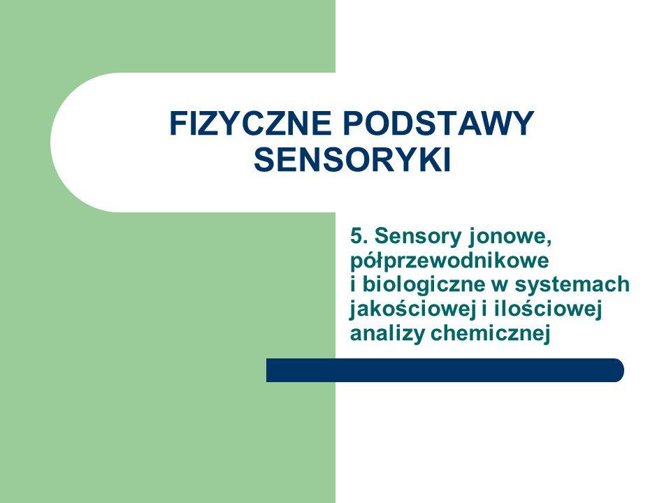 FIZYCZNE PODSTAWY SENSORYKI 5. Sensory jonowe, półprzewodnikowe i biologiczne w systemach jakościowej i ilościowej analizy chemicznej