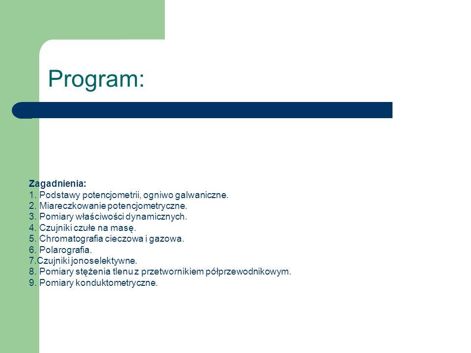 Program: Zagadnienia: 1. Podstawy potencjometrii, ogniwo galwaniczne. 2. Miareczkowanie potencjometryczne. 3. Pomiary właściwości dynamicznych. 4. Czu