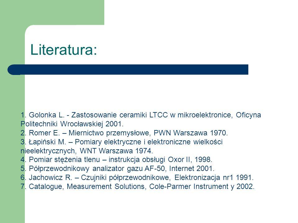 Literatura: 1. Golonka L. - Zastosowanie ceramiki LTCC w mikroelektronice, Oficyna Politechniki Wrocławskiej 2001. 2. Romer E. – Miernictwo przemysłow