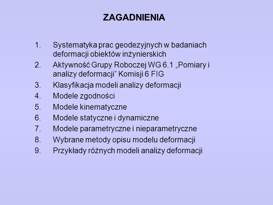 """ZAGADNIENIA 1.Systematyka prac geodezyjnych w badaniach deformacji obiektów inżynierskich 2.Aktywność Grupy Roboczej WG 6.1 """"Pomiary i analizy deforma"""