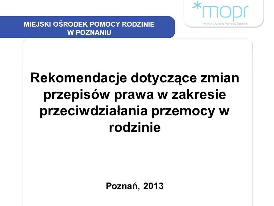 MIEJSKI OŚRODEK POMOCY RODZINIE W POZNANIU Rekomendacje dotyczące zmian przepisów prawa w zakresie przeciwdziałania przemocy w rodzinie Poznań, 2013