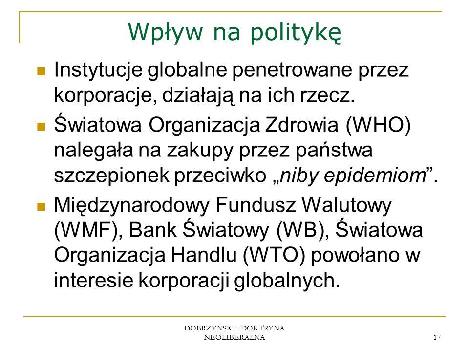 DOBRZYŃSKI - DOKTRYNA NEOLIBERALNA 17 Wpływ na politykę Instytucje globalne penetrowane przez korporacje, działają na ich rzecz. Światowa Organizacja
