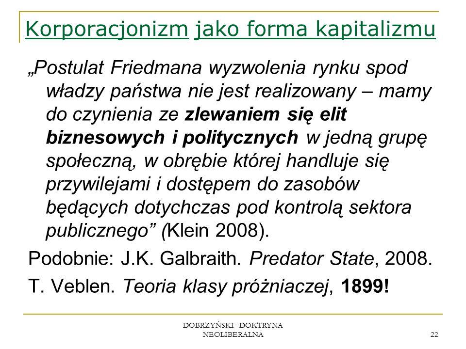 """DOBRZYŃSKI - DOKTRYNA NEOLIBERALNA 22 Korporacjonizm jako forma kapitalizmu """"Postulat Friedmana wyzwolenia rynku spod władzy państwa nie jest realizowany – mamy do czynienia ze zlewaniem się elit biznesowych i politycznych w jedną grupę społeczną, w obrębie której handluje się przywilejami i dostępem do zasobów będących dotychczas pod kontrolą sektora publicznego (Klein 2008)."""