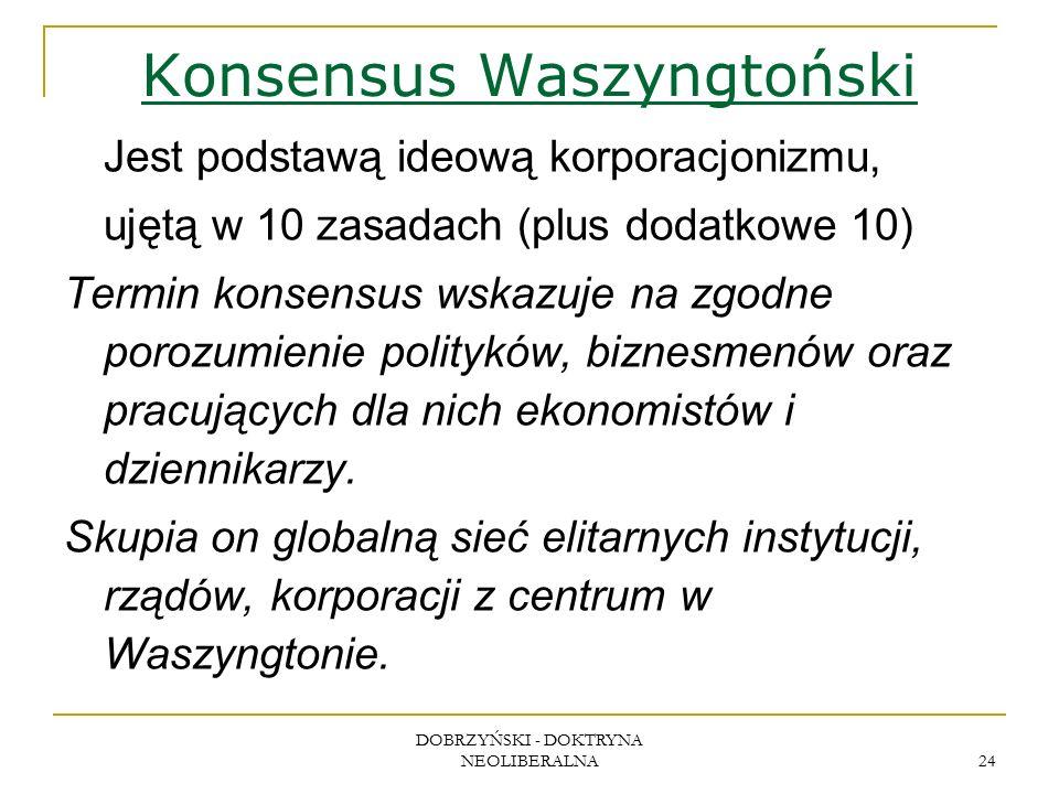DOBRZYŃSKI - DOKTRYNA NEOLIBERALNA 24 Konsensus Waszyngtoński Jest podstawą ideową korporacjonizmu, ujętą w 10 zasadach (plus dodatkowe 10) Termin konsensus wskazuje na zgodne porozumienie polityków, biznesmenów oraz pracujących dla nich ekonomistów i dziennikarzy.