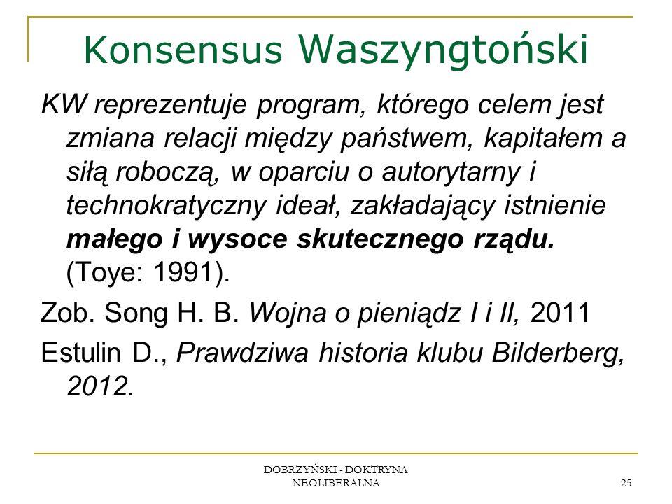 DOBRZYŃSKI - DOKTRYNA NEOLIBERALNA 25 Konsensus Waszyngtoński KW reprezentuje program, którego celem jest zmiana relacji między państwem, kapitałem a