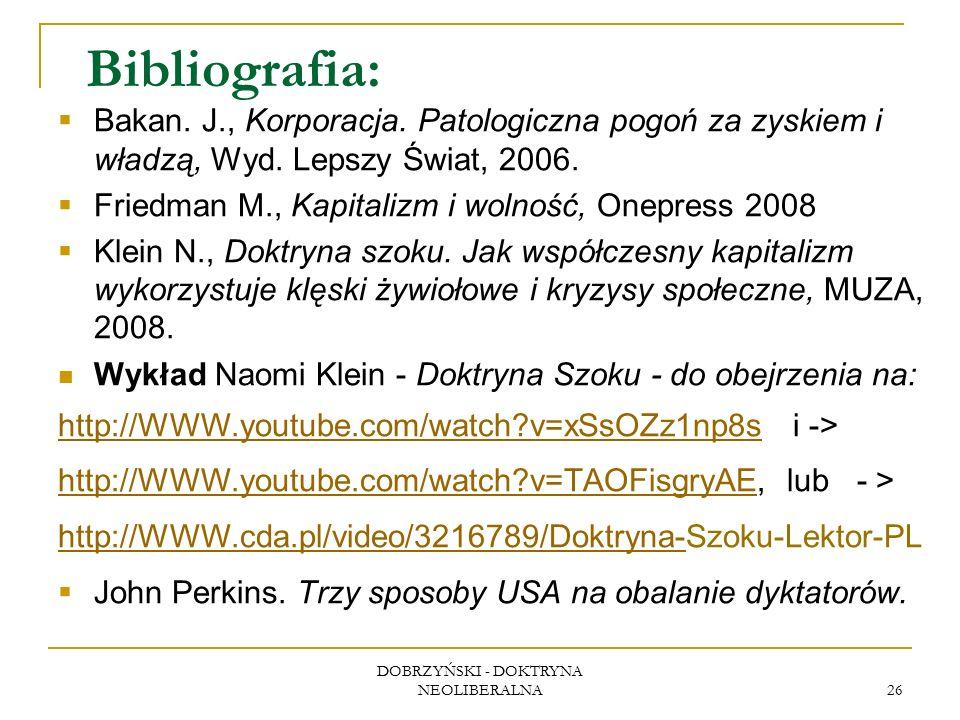 DOBRZYŃSKI - DOKTRYNA NEOLIBERALNA 26 Bibliografia:  Bakan. J., Korporacja. Patologiczna pogoń za zyskiem i władzą, Wyd. Lepszy Świat, 2006.  Friedm