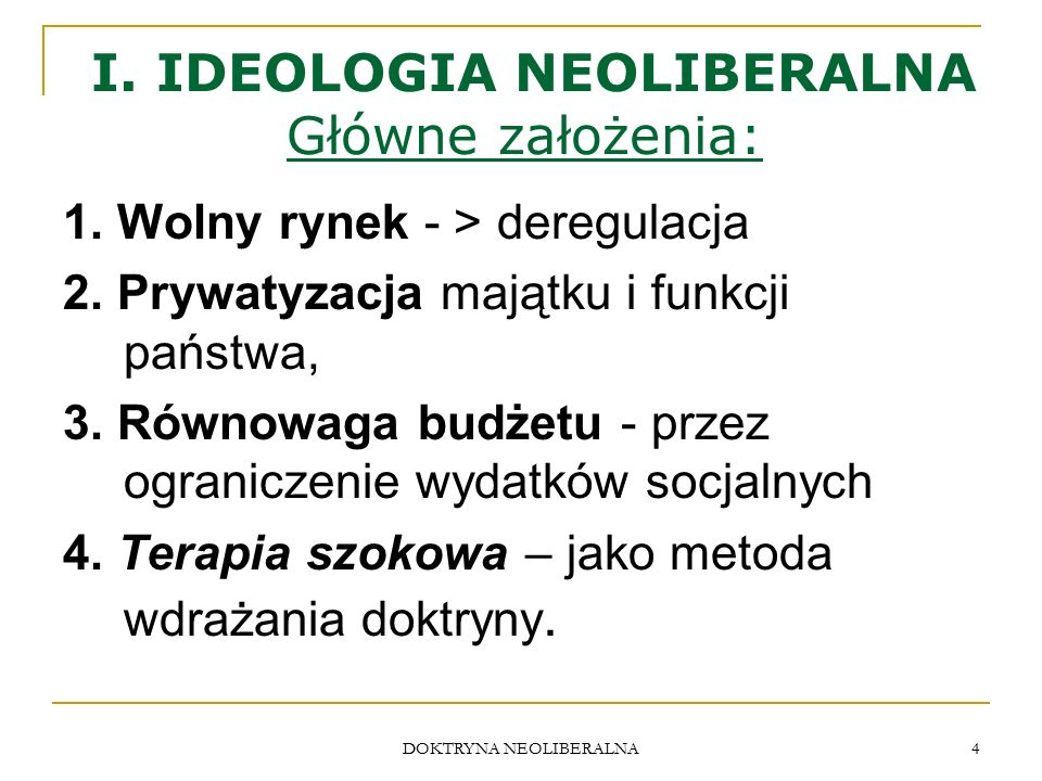 DOKTRYNA NEOLIBERALNA 4 I. IDEOLOGIA NEOLIBERALNA Główne założenia: 1. Wolny rynek - > deregulacja 2. Prywatyzacja majątku i funkcji państwa, 3. Równo