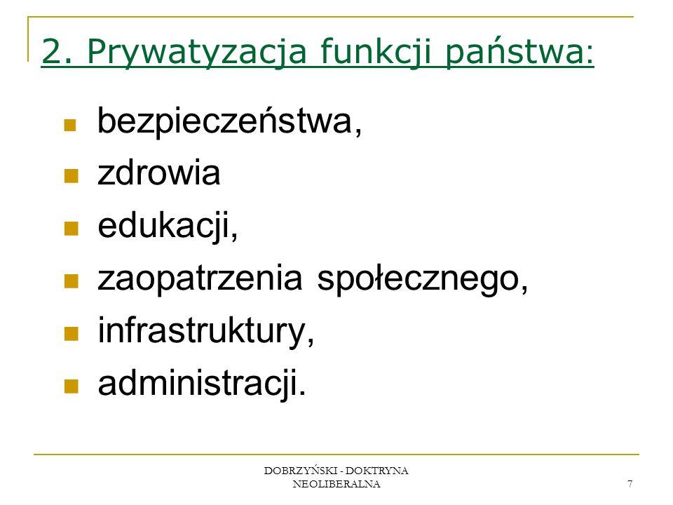 DOBRZYŃSKI - DOKTRYNA NEOLIBERALNA 7 2. Prywatyzacja funkcji państwa : bezpieczeństwa, zdrowia edukacji, zaopatrzenia społecznego, infrastruktury, adm