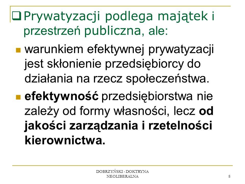 DOBRZYŃSKI - DOKTRYNA NEOLIBERALNA 8  Prywatyzacji podlega majątek i przestrzeń publiczna, ale: warunkiem efektywnej prywatyzacji jest skłonienie przedsiębiorcy do działania na rzecz społeczeństwa.