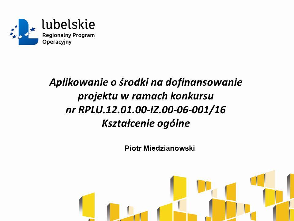 Aplikowanie o środki na dofinansowanie projektu w ramach konkursu nr RPLU.12.01.00-IZ.00-06-001/16 Kształcenie ogólne Piotr Miedzianowski