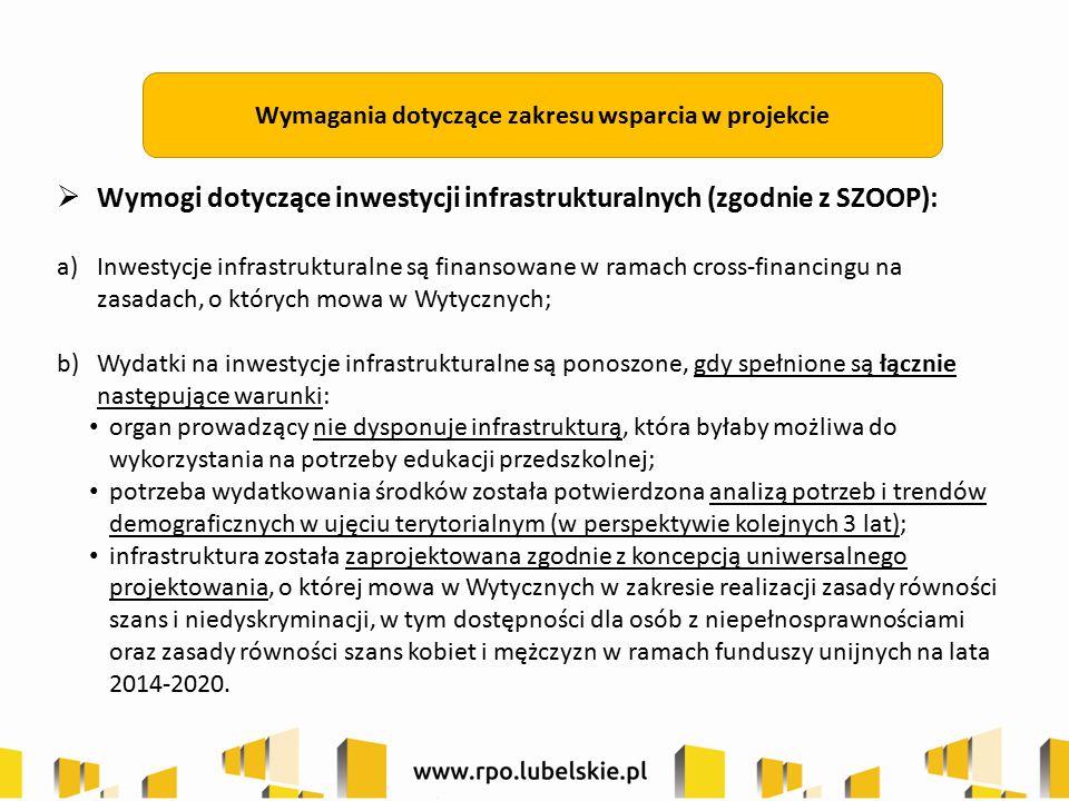 Wymagania dotyczące zakresu wsparcia w projekcie  Wymogi dotyczące inwestycji infrastrukturalnych (zgodnie z SZOOP): a)Inwestycje infrastrukturalne są finansowane w ramach cross-financingu na zasadach, o których mowa w Wytycznych; b)Wydatki na inwestycje infrastrukturalne są ponoszone, gdy spełnione są łącznie następujące warunki: organ prowadzący nie dysponuje infrastrukturą, która byłaby możliwa do wykorzystania na potrzeby edukacji przedszkolnej; potrzeba wydatkowania środków została potwierdzona analizą potrzeb i trendów demograficznych w ujęciu terytorialnym (w perspektywie kolejnych 3 lat); infrastruktura została zaprojektowana zgodnie z koncepcją uniwersalnego projektowania, o której mowa w Wytycznych w zakresie realizacji zasady równości szans i niedyskryminacji, w tym dostępności dla osób z niepełnosprawnościami oraz zasady równości szans kobiet i mężczyzn w ramach funduszy unijnych na lata 2014-2020.