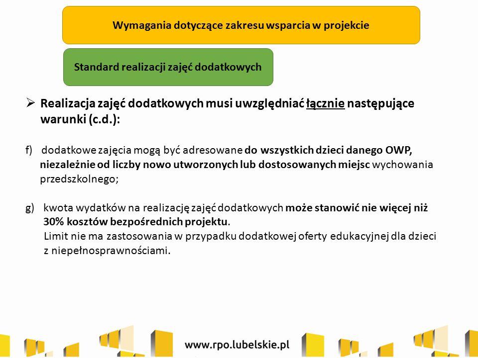 Wymagania dotyczące zakresu wsparcia w projekcie  Realizacja zajęć dodatkowych musi uwzględniać łącznie następujące warunki (c.d.): f) dodatkowe zajęcia mogą być adresowane do wszystkich dzieci danego OWP, niezależnie od liczby nowo utworzonych lub dostosowanych miejsc wychowania przedszkolnego; g)kwota wydatków na realizację zajęć dodatkowych może stanowić nie więcej niż 30% kosztów bezpośrednich projektu.